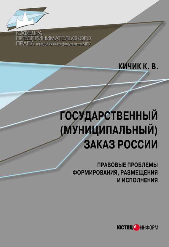 К. В. Кичик Государственный (муниципальный) заказ России: правовые проблемы формирования, размещения и исполнения