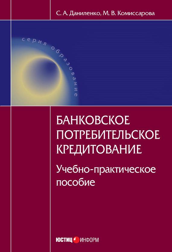 С. А. Даниленко Банковское потребительское кредитование : учебно-практическое пособие н в горелая организация кредитования в коммерческом банке