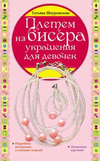 Шнуровозова, Татьяна Владимировна  - Плетем из бисера: украшения для девочек