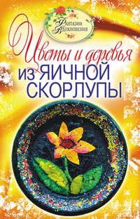 Ращупкина, С. Ю.  - Цветы и деревья из яичной скорлупы