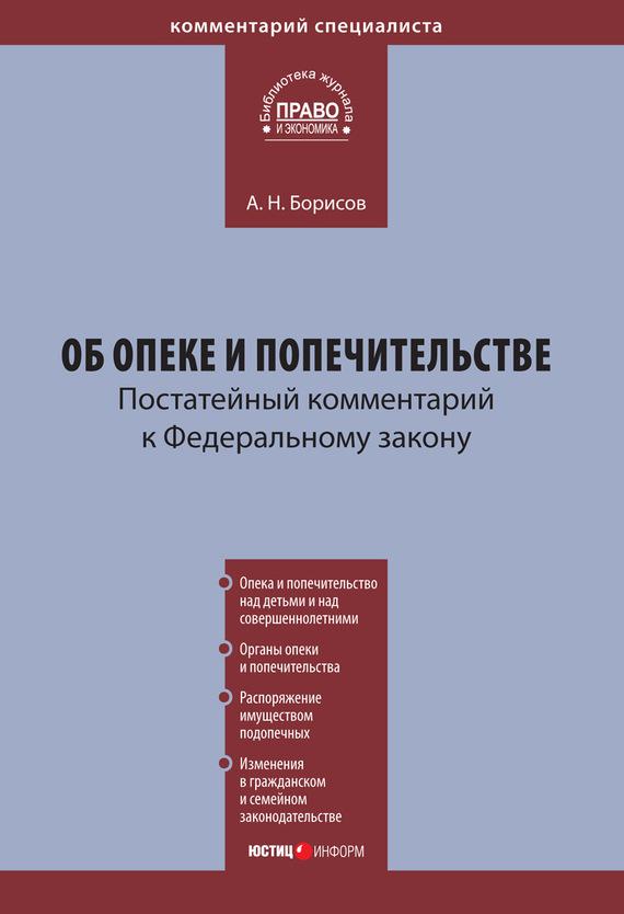 А. Н. Борисов Комментарий к Федеральному закону «Об опеке и попечительстве» (постатейный)