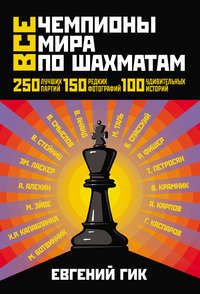 Гик, Евгений Яковлевич  - Все чемпионы мира по шахматам. Лучшие партии