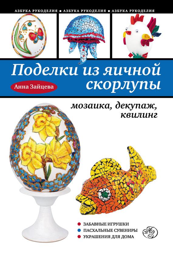 Анна Зайцева Поделки из яичной скорлупы: мозаика, декупаж, квилинг а спицына поделки из скорлупы и бисера