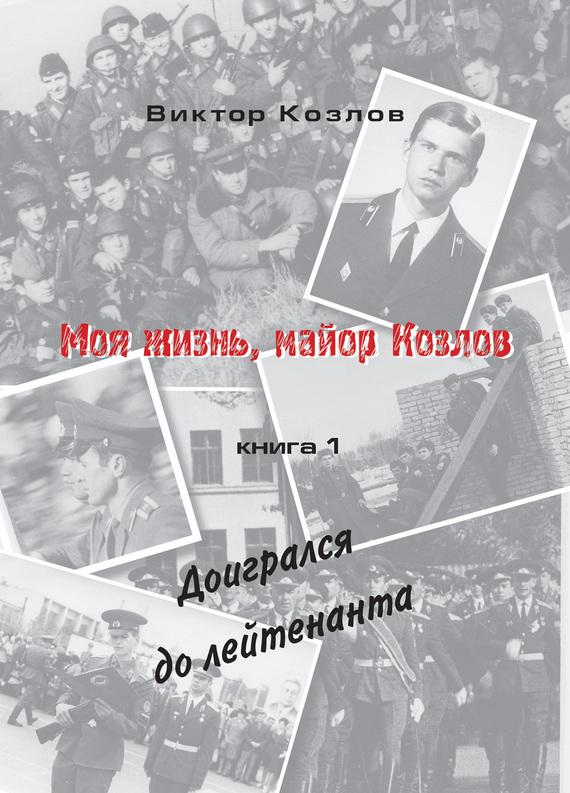 Козлов Виктор Моя жизнь, майор Козлов. Доигрался до лейтенанта