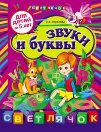 Соколова, Е. И.  - Звуки и буквы: для детей от 5 лет