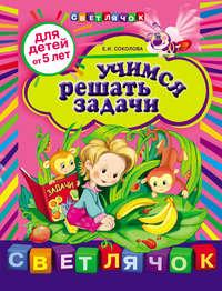 Соколова, Е. И.  - Учимся решать задачи: для детей от 5 лет