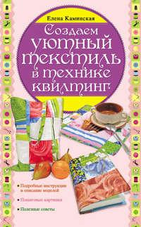 Каминская, Елена Анатольевна  - Создаем уютный текстиль в технике квилтинг