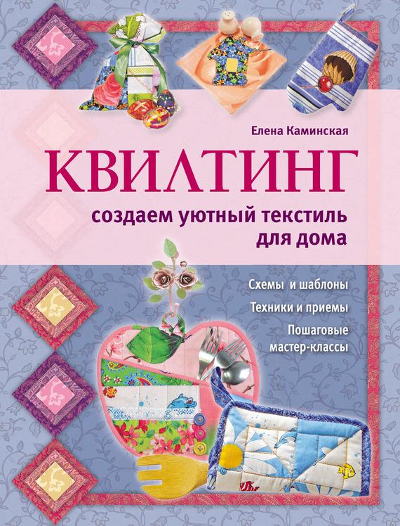 Е. А. Каминская Квилтинг: создаем уютный текстиль для дома текстиль для дома