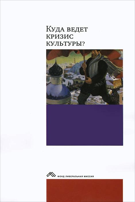 Коллектив авторов Куда ведет кризис культуры? Опыт междисциплинарных диалогов