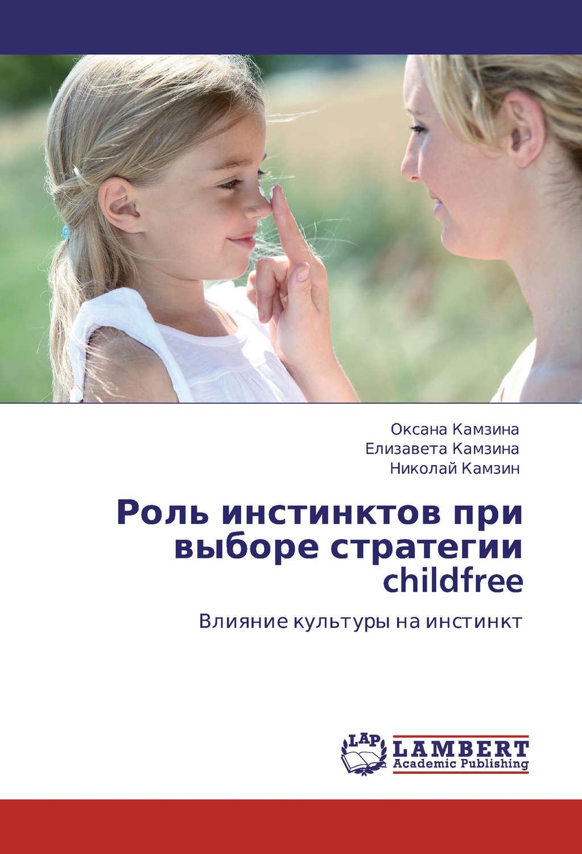 Роль инстинктов при выборе стратегии childfree. Влияние культуры на инстинкт – Елизавета Камзинаи Николай Камзин 978-3-8465-0010-1  - купить со скидкой
