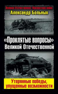 Больных, Александр  - «Проклятые вопросы» Великой Отечественной. Утерянные победы, упущенные возможности