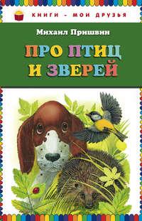 Пришвин, Михаил  - Про птиц и зверей