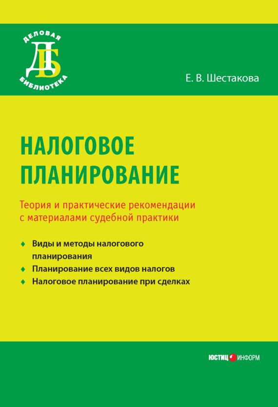 Е. В. Шестакова Налоговое планирование. Теория и практические рекомендации с материалами судебной практики шестакова е налоговое планирование теория и практические рекомендации…