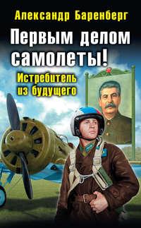 Баренберг, Александр  - Первым делом самолеты! Истребитель из будущего