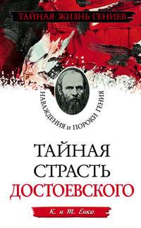 Енко, Т.  - Тайная страсть Достоевского. Наваждения и пороки гения