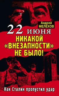 Мелехов, Андрей  - 22 июня: Никакой «внезапности» не было! Как Сталин пропустил удар