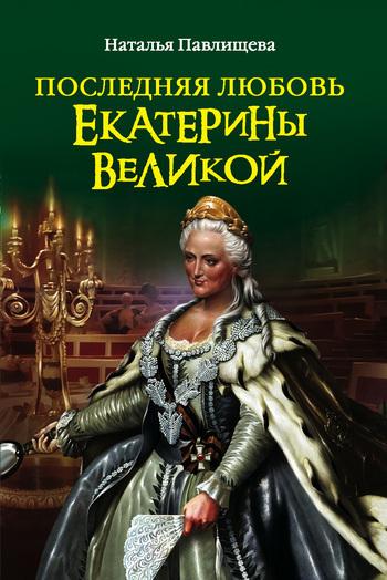 Наталья Павлищева - Последняя любовь Екатерины Великой