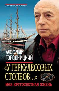 Городницкий, Александр  - «У Геркулесовых столбов…». Моя кругосветная жизнь