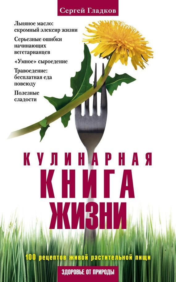 Сергей Гладков Кулинарная книга жизни. 100 рецептов живой растительной пищи
