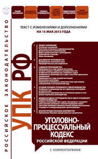- Уголовно-процессуальный кодекс Российской Федерации с комментариями.Текст с изменениями и дополнениямина15мая2012года