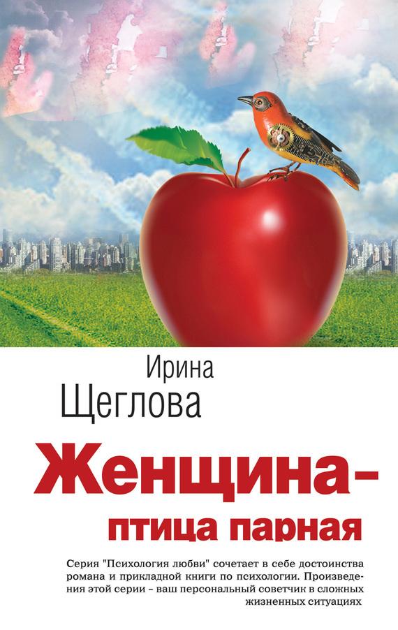 Скачать Ирина Щеглова бесплатно Женщина - птица парная