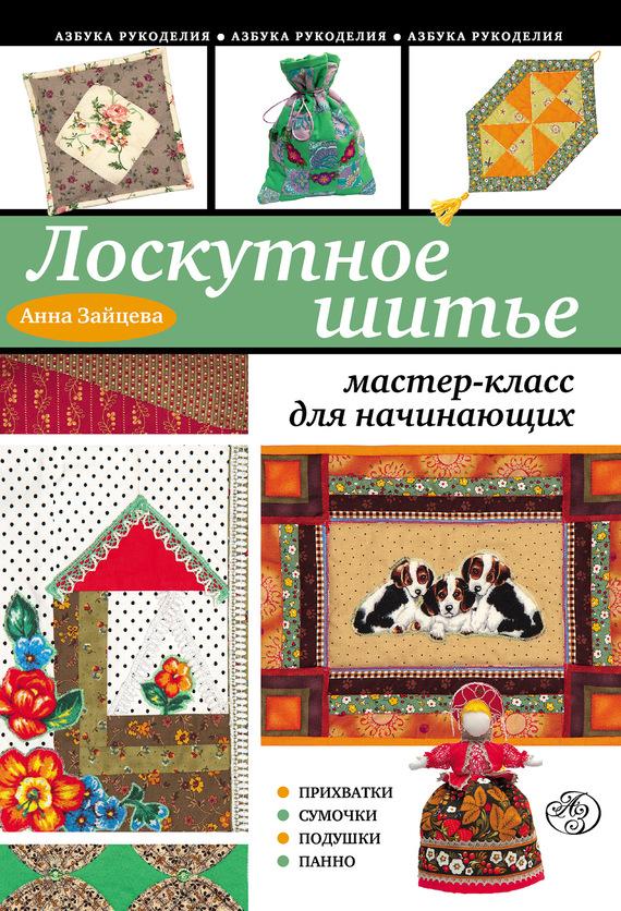 Анна Зайцева Лоскутное шитье: мастер-класс для начинающих 1000 лучших образцов для вязания и лоскутного шитья