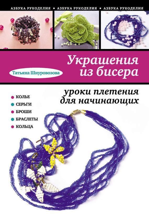 Скачать Украшения из бисера уроки плетения для начинающих бесплатно Татьяна Шнуровозова