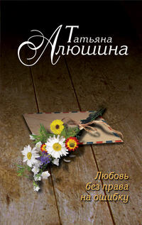 Алюшина, Татьяна  - Любовь без права на ошибку