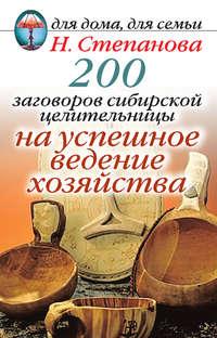 - 200 заговоров сибирской целительницы на успешное ведение хозяйства