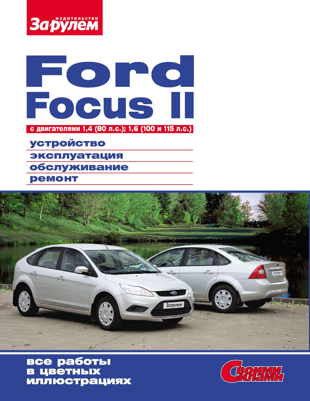 Ford Focus II c двигателями 1,4 (80 л.с.); 1,6 (100 и 115 л.с.) Устройство, эксплуатация, обслуживание, ремонт: Иллюстрированное