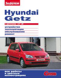 - Hyundai Getz с двигателями 1,3i 1,6i. Устройство, эксплуатация, обслуживание, ремонт: Иллюстрированное руководство