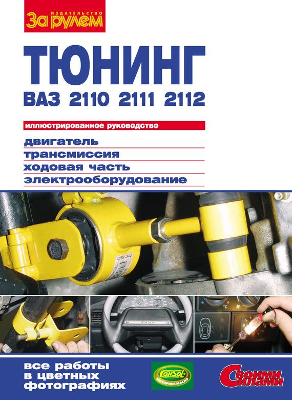 Отсутствует Тюнинг ВАЗ-2110, -2111, -2112: Иллюстрированное руководство ваз 2110 2111 2112 с двигателями 1 5 1 5i и 1 6 устройство обслуживание диагностика ремонт