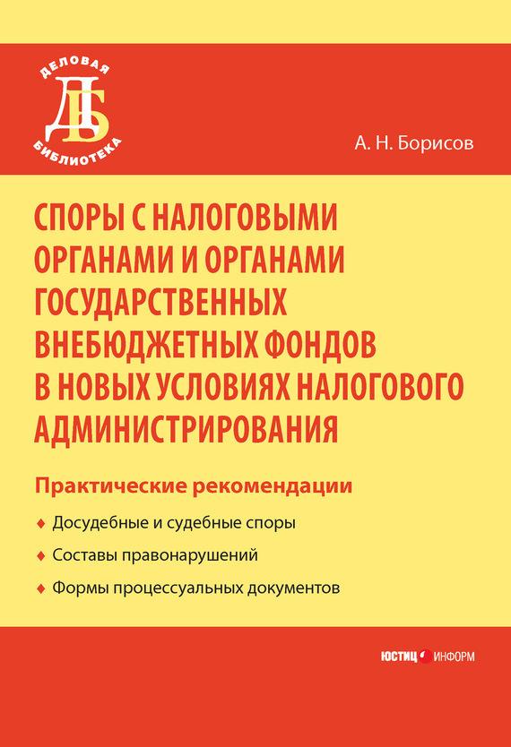 А. Н. Борисов Споры с налоговыми органами и органами государственных внебюджетных фондов в новых условиях налогового администрирования. Практические рекомендации