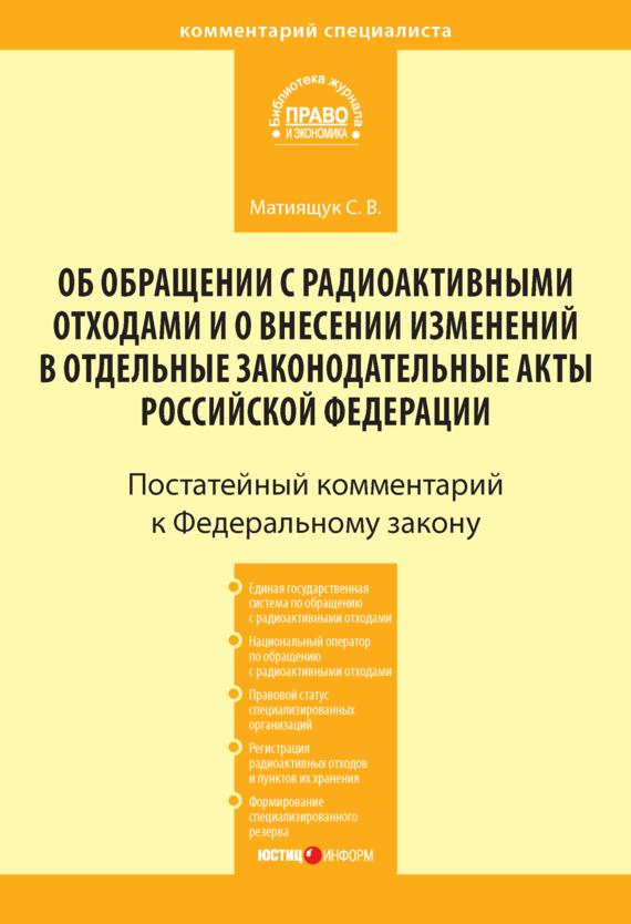 Комментарий к Федеральному закону от 11 июля 2011г.№190-ФЗ «Об обращении с радиоактивными отходами и о внесении изменений в отдельные законодательные акты Российской Федерации» (постатейный)