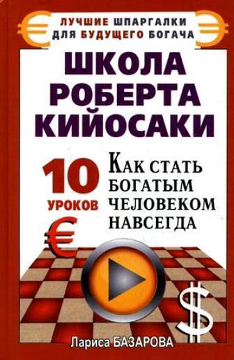 бесплатно Школа Роберта Кийосаки.10 уроков, как стать богатым человеком навсегда Скачать Лариса Базарова