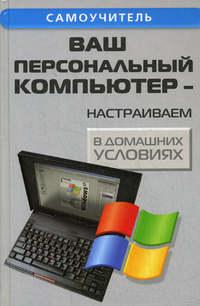 Кашкаров, Андрей  - Ваш персональный компьютер: настраиваем в домашних условиях