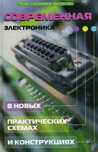 - Современная электроника в новых практических схемах и конструкциях