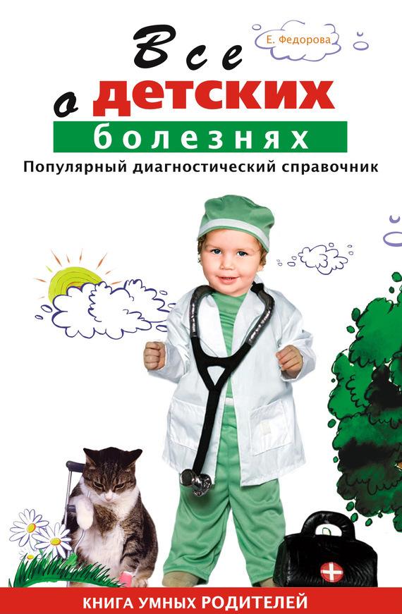 Скачать Е. А. Федорова бесплатно Все о детских болезнях. Книга умных родителей