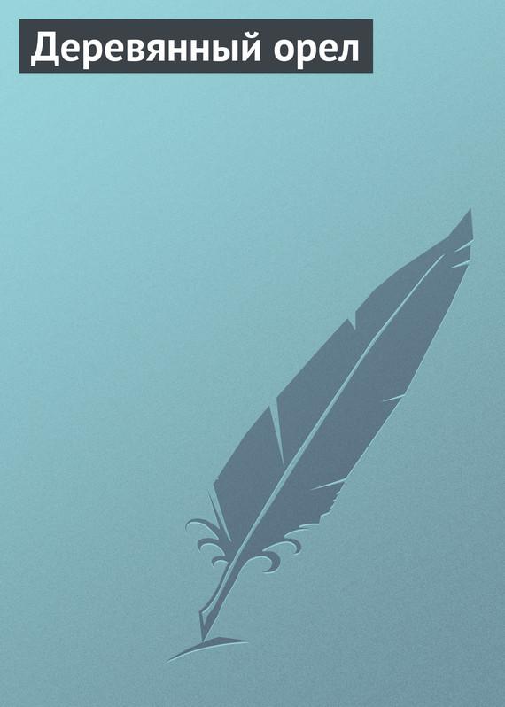 Скачать Автор не указан бесплатно Деревянный орел