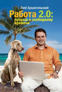 Архангельский, Глеб  - Работа 2.0: прорыв к свободному времени