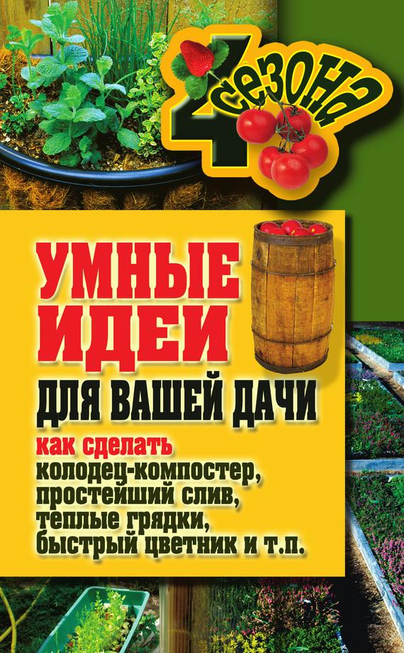 Скачать Татьяна Плотникова бесплатно Умные идеи для вашей дачи. Как сделать колодец-компостер, простейший слив, теплые грядки, быстрый цветник и т. п.