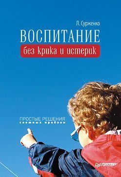 Леонид Сурженко - Воспитание без крика и истерик. Простые решения сложных проблем