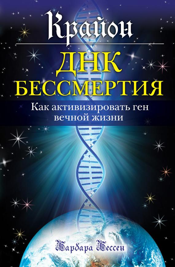 Барбара Бессен Крайон. ДНК бессмертия: Как активизировать ген вечной жизни код бессмертия правда и мифы о вечной жизни