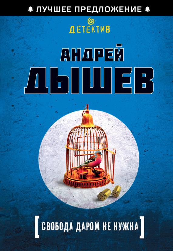 Скачать Андрей Дышев бесплатно Свобода даром не нужна