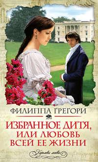 Грегори, Филиппа  - Избранное дитя, или Любовь всей ее жизни