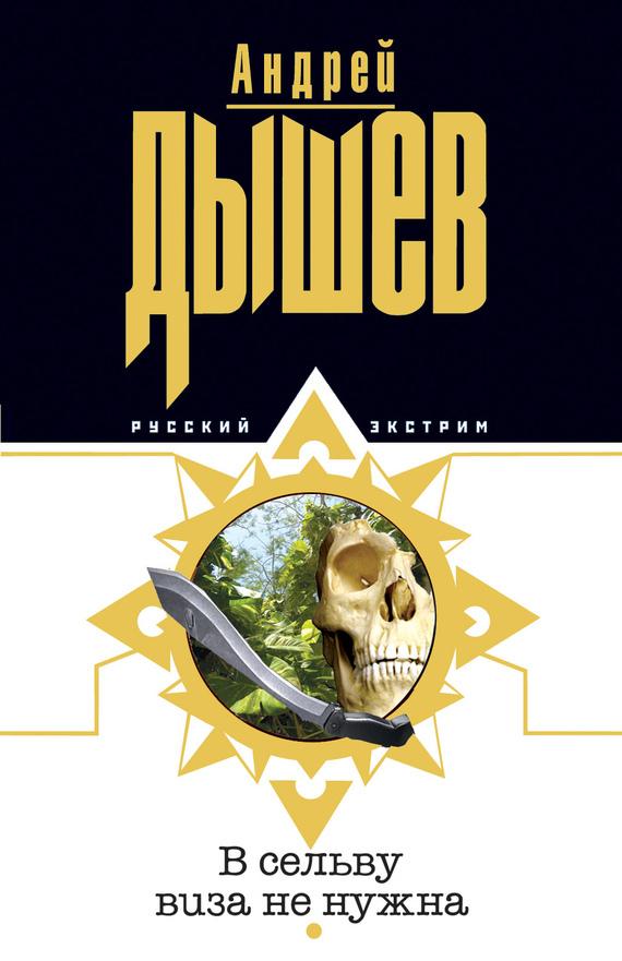 Андрей Дышев В сельву виза не нужна андрей дышев русский закал