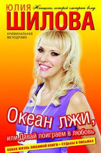 Шилова, Юлия  - Океан лжи, или Давай поиграем в любовь