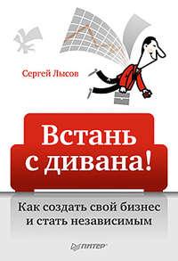 Лысов, Сергей Александрович  - Встань с дивана! Как создать свой бизнес и стать независимым