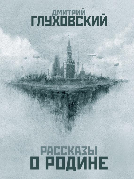 Глуховский, Дмитрий  - Рассказы о Родине (сборник)