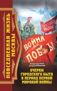 Кокорев, Андрей  - Повседневная жизнь Москвы. Очерки городского быта в период Первой мировой войны
